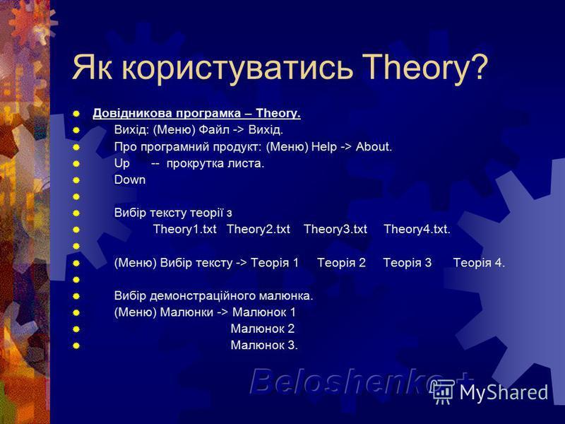 Як користуватись Theory? Довідникова програмка – Theory. Вихід: (Меню) Файл -> Вихід. Про програмний продукт: (Меню) Help -> About. Up -- прокрутка листа. Down Вибір тексту теорії з Theory1.txt Theory2.txt Theory3.txt Theory4.txt. (Меню) Вибір тексту