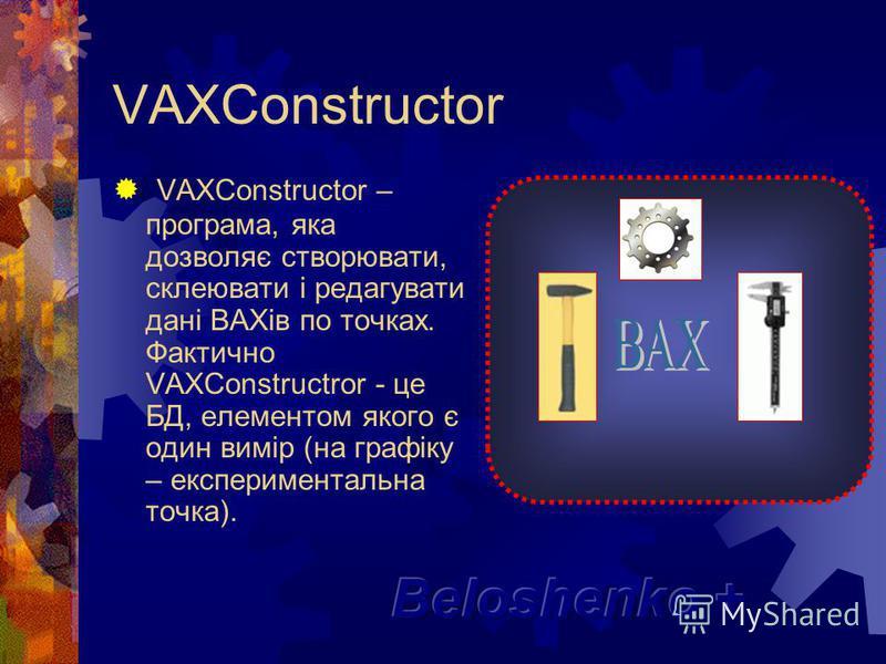 VAXConstructor VAXConstructor – програма, яка дозволяє створювати, склеювати і редагувати дані ВАХів по точках. Фактично VAXConstructror - це БД, елементом якого є один вимір (на графіку – експериментальна точка).