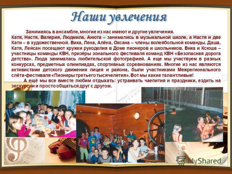13 Занимаясь в ансамбле, многие из нас имеют и другие увлечения. Катя, Настя, Валерия, Людмила, Анюта – занимались в музыкальной школе, а Настя и две Кати – в художественной. Вика, Лена, Алёна, Оксана – члены волейбольной команды. Даша, Катя, Лейсан
