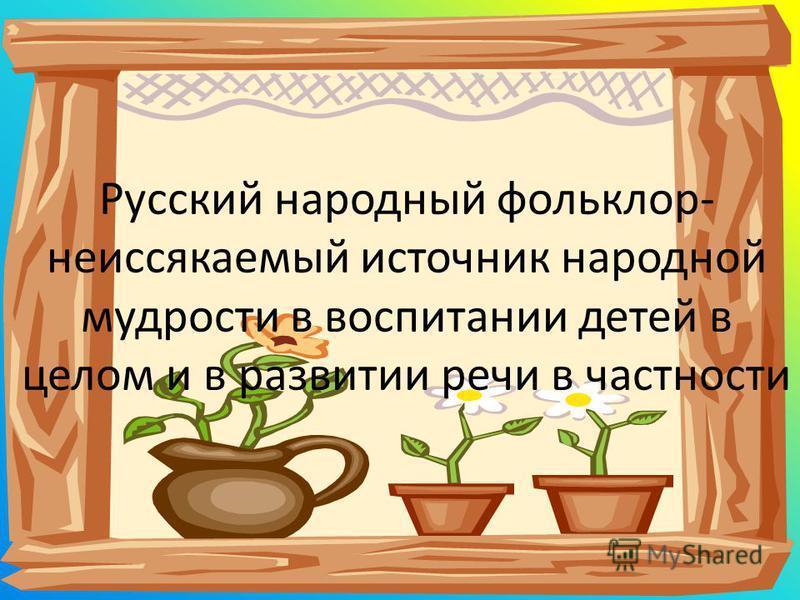 Русский народный фольклор- неиссякаемый источник народной мудрости в воспитании детей в целом и в развитии речи в частности