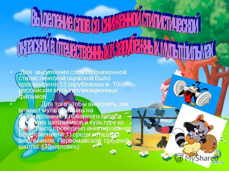 Для выделения слов со сниженной стилистической окраской было просмотрено 13 зарубежных и 10 российских мультипликационных фильмов. Для того чтобы выяснить, как влияют мультфильмы на формирование словарного запаса младших школьников и культуру их речи