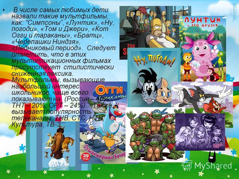 В числе самых любимых дети назвали такие мультфильмы, как: Симпсоны, «Лунтик», «Ну, погоди», «Том и Джери», «Кот Огги и тараканы», «Братц», «Черепашки Ниндзя», «Ледниковый период». Следует отметить, что в этих мультипликационных фильмах присутствует