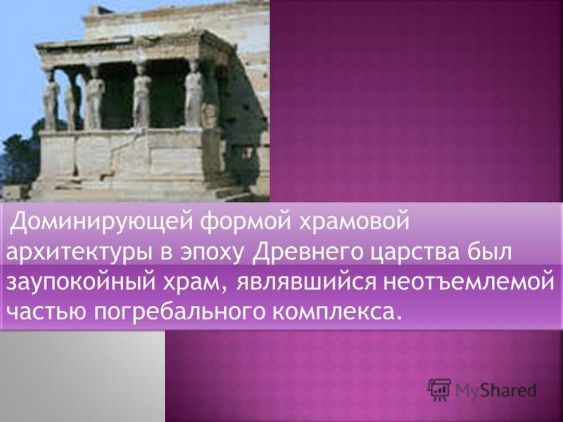 Доминирующей формой храмовой архитектуры в эпоху Древнего царства был заупокойный храм, являвшийся неотъемлемой частью погребального комплекса.