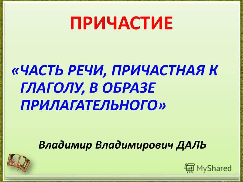 ПРИЧАСТИЕ «ЧАСТЬ РЕЧИ, ПРИЧАСТНАЯ К ГЛАГОЛУ, В ОБРАЗЕ ПРИЛАГАТЕЛЬНОГО» Владимир Владимирович ДАЛЬ