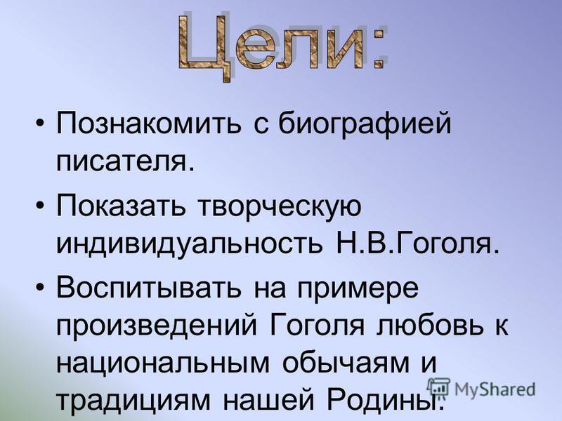 Познакомить с биографией писателя. Показать творческую индивидуальность Н.В.Гоголя. Воспитывать на примере произведений Гоголя любовь к национальным обычаям и традициям нашей Родины.