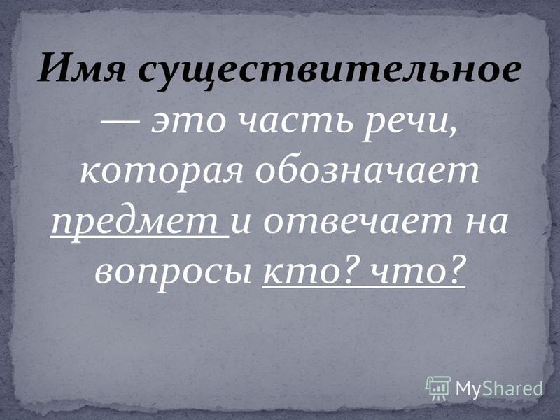 Имя существительное это часть речи, которая обозначает предмет и отвечает на вопросы кто? что?