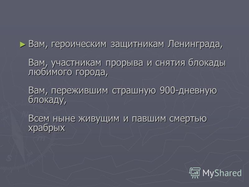 Вам, героическим защитникам Ленинграда, Вам, участникам прорыва и снятия блокады любимого города, Вам, пережившим страшную 900-дневную блокаду, Всем ныне живущим и павшим смертью храбрых Вам, героическим защитникам Ленинграда, Вам, участникам прорыва