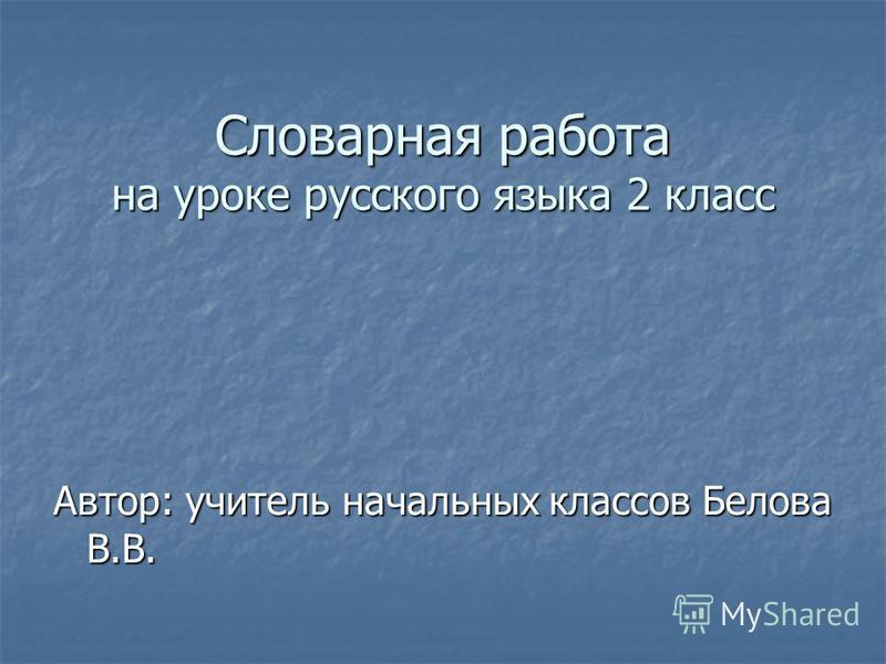 Словарная работа на уроке русского языка 2 класс Автор: учитель начальных классов Белова В.В.