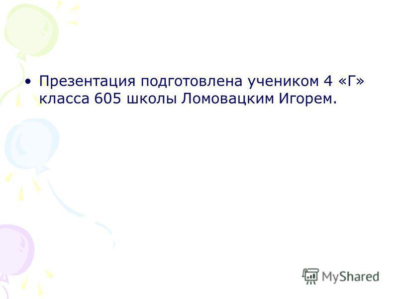 Презентация подготовлена учеником 4 «Г» класса 605 школы Ломовацким Игорем.