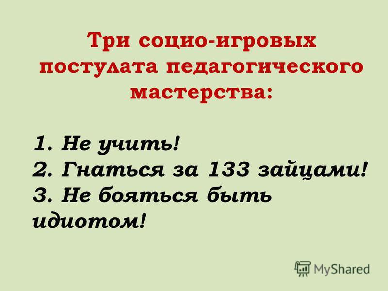 Три социо-игровых постулата педагогического мастерства: 1. Не учить! 2. Гнаться за 133 зайцами! 3. Не бояться быть идиотом!
