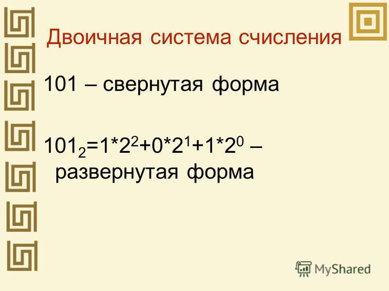 Двоичная система счисления 101 – свернутая форма 101 2 =1*2 2 +0*2 1 +1*2 0 – развернутая форма