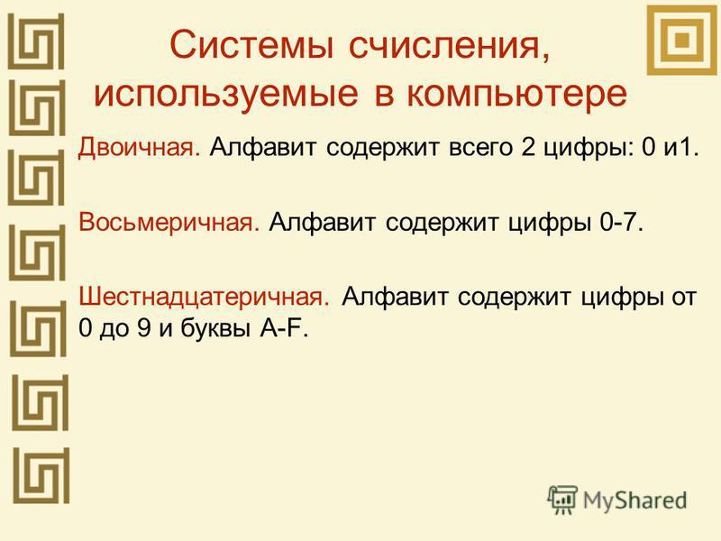 Системы счисления, используемые в компьютере Двоичная. Алфавит содержит всего 2 цифры: 0 и 1. Восьмеричная. Алфавит содержит цифры 0-7. Шестнадцатеричная. Алфавит содержит цифры от 0 до 9 и буквы A-F.