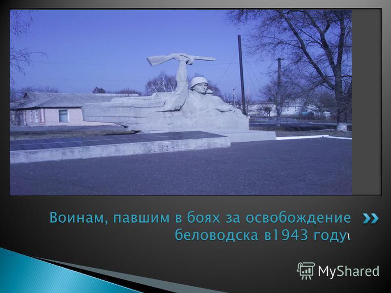 1 Воинам, павшим в боях за освобождение беловодска в 1943 году.