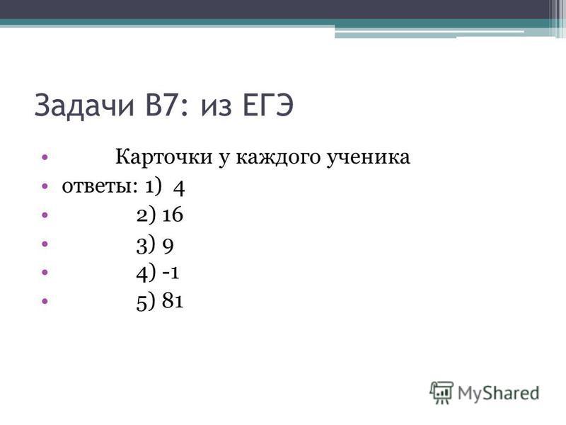 Задачи В7: из ЕГЭ Карточки у каждого ученика ответы: 1) 4 2) 16 3) 9 4) -1 5) 81