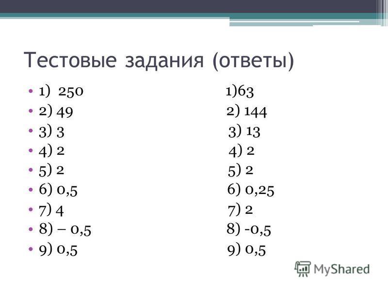 Тестовые задания (ответы) 1) 250 1)63 2) 49 2) 144 3) 3 3) 13 4) 2 5) 2 6) 0,5 6) 0,25 7) 4 7) 2 8) – 0,5 8) -0,5 9) 0,5