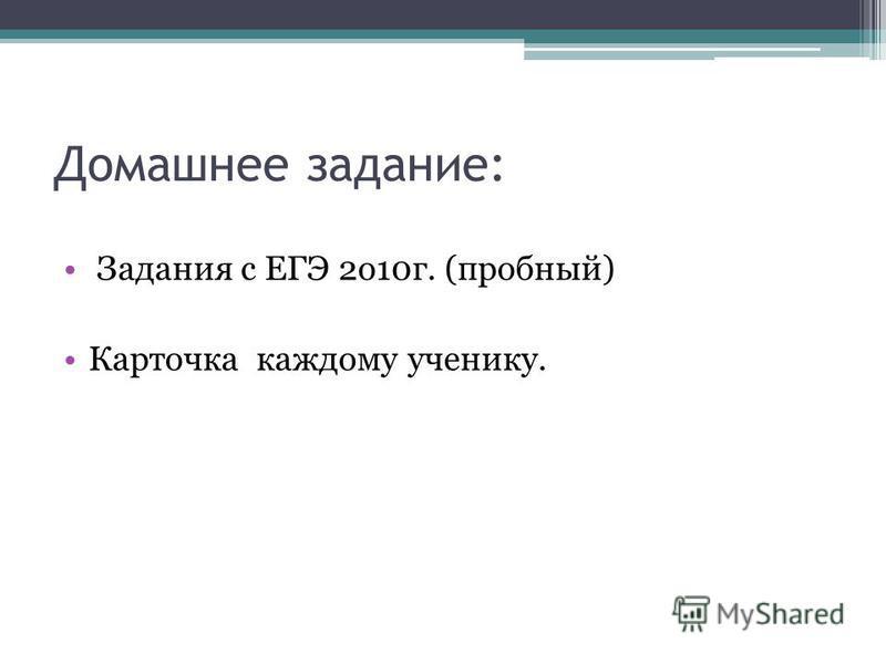 Домашнее задание: Задания с ЕГЭ 2 о 10 г. (пробный) Карточка каждому ученику.