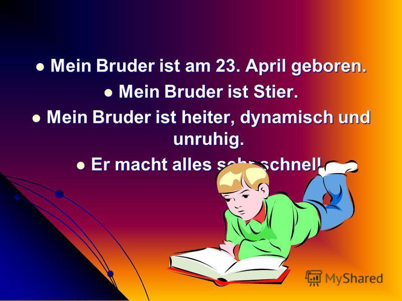 Mein Bruder ist am 23. April geboren. Mein Bruder ist Stier. Mein Bruder ist heiter, dynamisch und unruhig. Er macht alles sehr schnell.