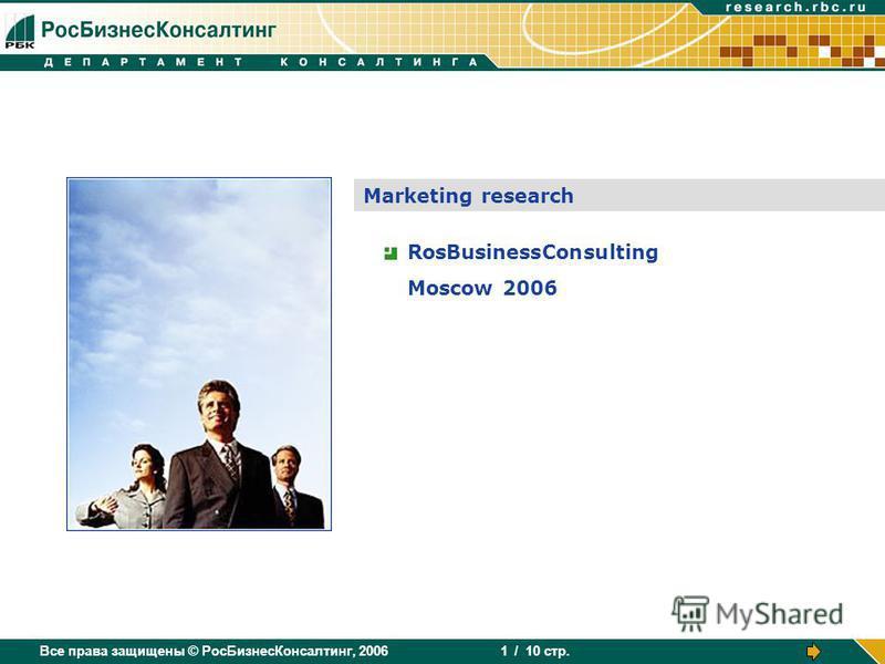 Все права защищены © РосБизнесКонсалтинг, 2006 / 10 стр. 1 Marketing research RosBusinessConsulting Moscow 2006