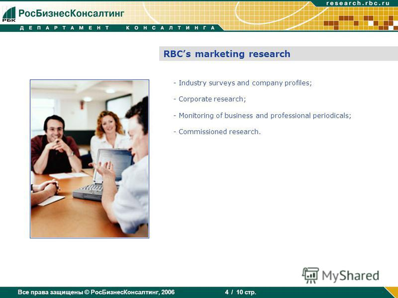 Все права защищены © РосБизнесКонсалтинг, 2006 / 10 стр. 4 RBCs marketing research - Industry surveys and company profiles; - Corporate research; - Monitoring of business and professional periodicals; - Commissioned research.