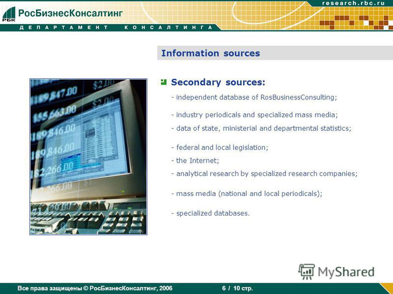 Все права защищены © РосБизнесКонсалтинг, 2006 / 10 стр. 6 Information sources Secondary sources: - independent database of RosBusinessConsulting; - industry periodicals and specialized mass media; - data of state, ministerial and departmental statis
