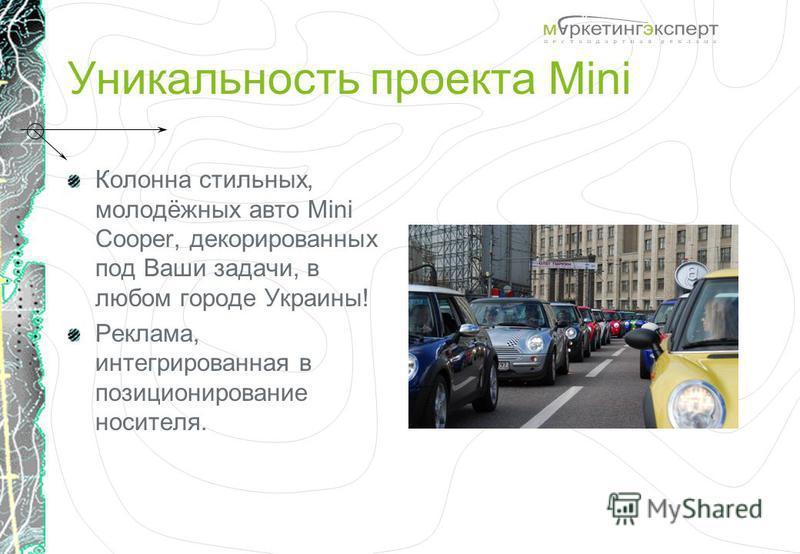 Уникальность проекта Mini Колонна стильных, молодёжных авто Mini Cooper, декорированных под Ваши задачи, в любом городе Украины! Реклама, интегрированная в позиционирование носителя.