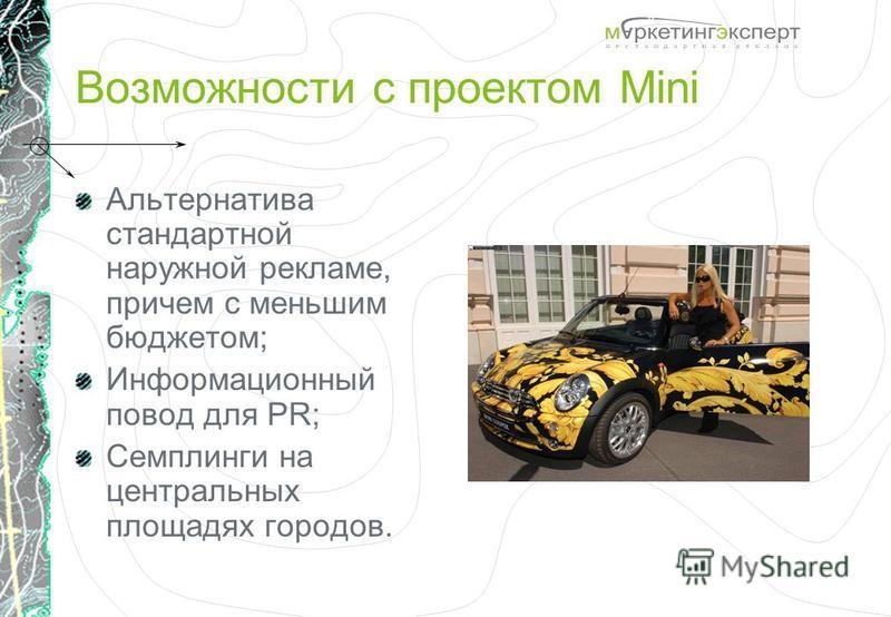 Возможности с проектом Mini Альтернатива стандартной наружной рекламе, причем с меньшим бюджетом; Информационный повод для PR; Семплинги на центральных площадях городов.