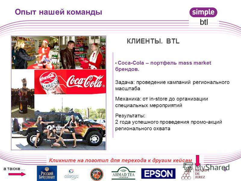 Coca-Cola – портфель mass market брендов. Задача: проведение кампаний регионального масштаба Механика: от in-store до организации специальных мероприятий Результаты: 2 года успешного проведения промо-акций регионального охвата 9 Опыт нашей команды а