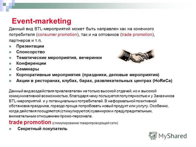 Event-marketing Данный вид BTL-мероприятий может быть направлен как на конечного потребителя (consumer promotion), так и на оптовиков (trade promotion), партнеров и т.п. Презентации Спонсорство Тематические мероприятия, вечеринки Конференции Семинары