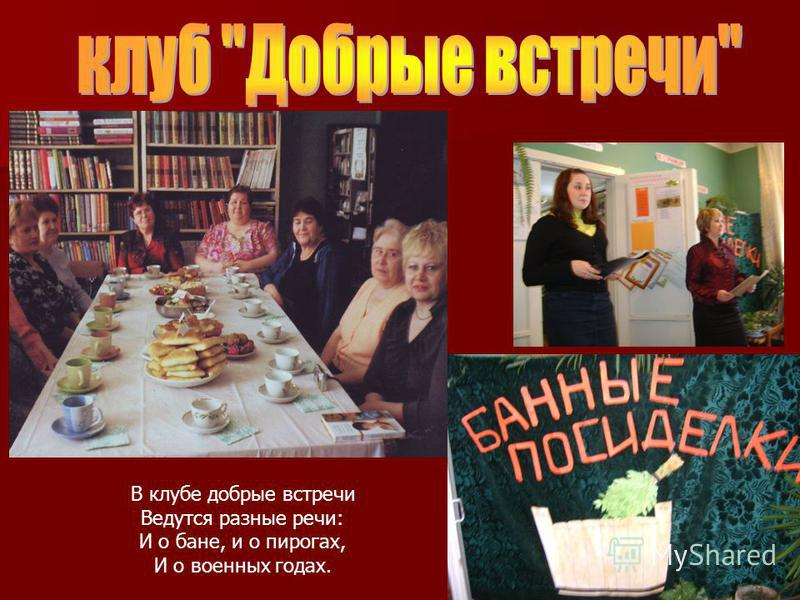 В клубе добрые встречи Ведутся разные речи: И о бане, и о пирогах, И о военных годах.