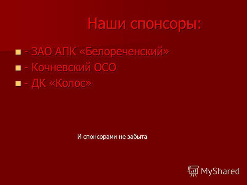 Наши спонсоры: Наши спонсоры: - ЗАО АПК «Белореченский» - ЗАО АПК «Белореченский» - Кочневский ОСО - Кочневский ОСО - ДК «Колос» - ДК «Колос» И спонсорами не забыта