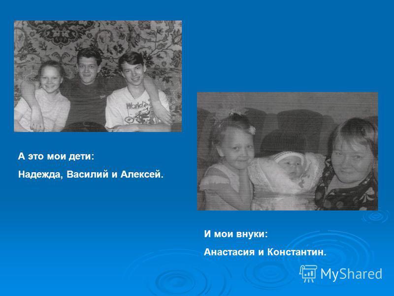 А это мои дети: Надежда, Василий и Алексей. И мои внуки: Анастасия и Константин.