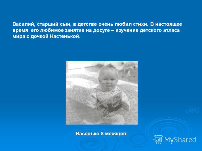 Василий, старший сын, в детстве очень любил стихи. В настоящее время его любимое занятие на досуге – изучение детского атласа мира с дочкой Настенькой. Васеньке 8 месяцев.