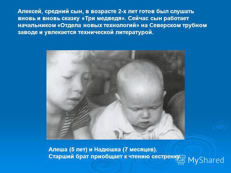 Алексей, средний сын, в возрасте 2-х лет готов был слушать вновь и вновь сказку «Три медведя». Сейчас сын работает начальником «Отдела новых технологий» на Северском трубном заводе и увлекается технической литературой. Алеша (5 лет) и Надюшка (7 меся