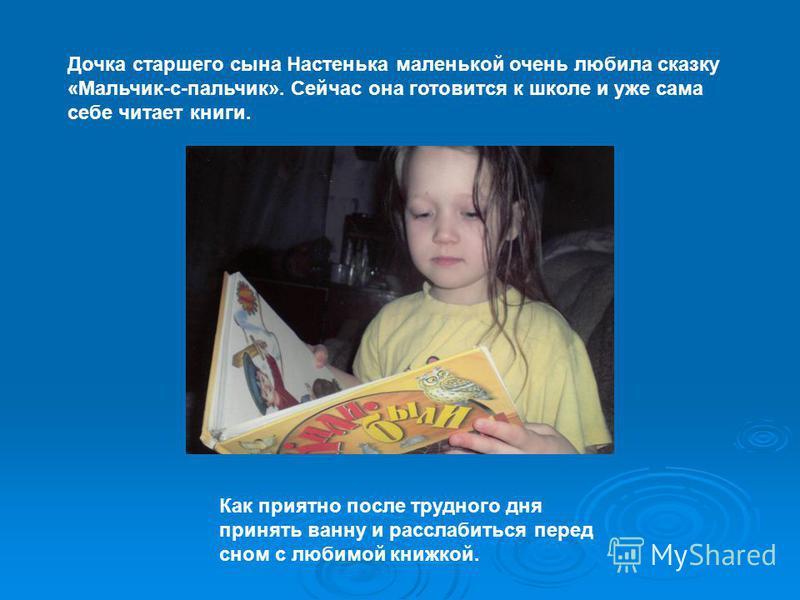 Дочка старшего сына Настенька маленькой очень любила сказку «Мальчик-с-пальчик». Сейчас она готовится к школе и уже сама себе читает книги. Как приятно после трудного дня принять ванну и расслабиться перед сном с любимой книжкой.