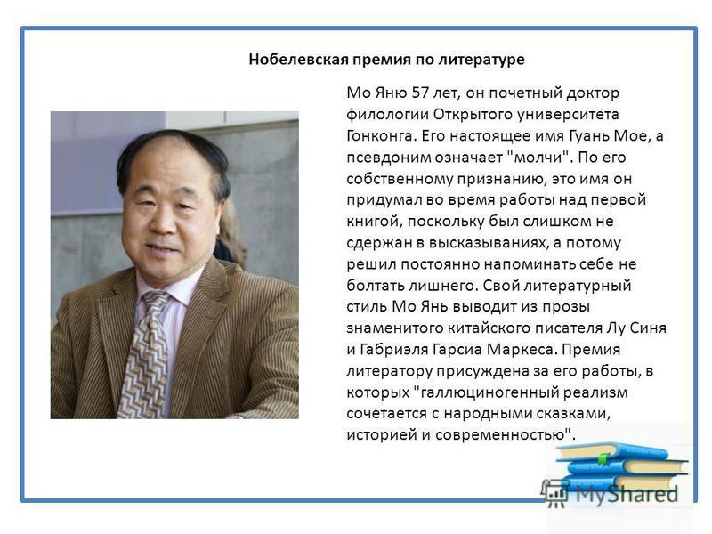 Нобелевская премия по литературе Мо Яню 57 лет, он почетный доктор филологии Открытого университета Гонконга. Его настоящее имя Гуань Мое, а псевдоним означает