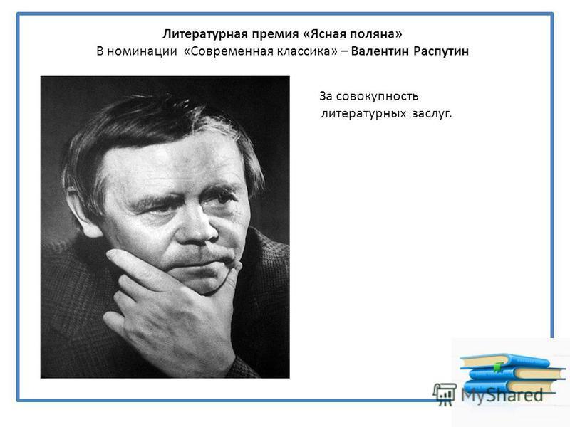 Литературная премия «Ясная поляна» В номинации «Современная классика» – Валентин Распутин За совокупность литературных заслуг.
