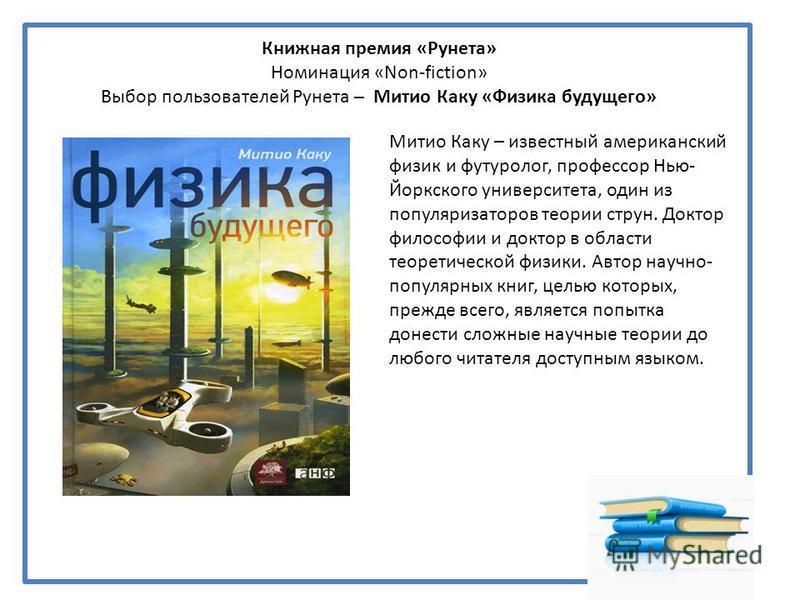 Книжная премия «Рунета» Номинация «Non-fiction» Выбор пользователей Рунета – Митио Каку «Физика будущего» Митио Каку – известный американский физик и футуролог, профессор Нью- Йоркского университета, один из популяризаторов теории струн. Доктор филос