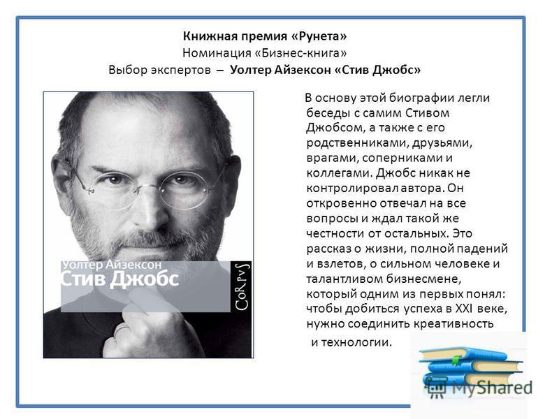 Книжная премия «Рунета» Номинация «Бизнес-книга» Выбор экспертов – Уолтер Айзексон «Стив Джобс» В основу этой биографии легли беседы с самим Стивом Джобсом, а также с его родственниками, друзьями, врагами, соперниками и коллегами. Джобс никак не конт