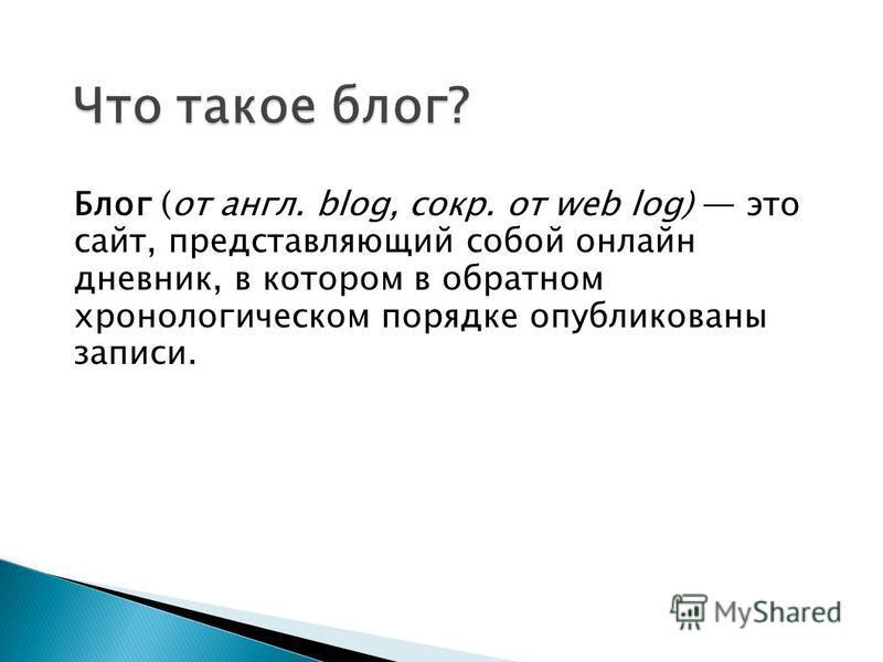 Блог (от англ. blog, сокр. от web log) это сайт, представляющий собой онлайн дневник, в котором в обратном хронологическом порядке опубликованы записи.