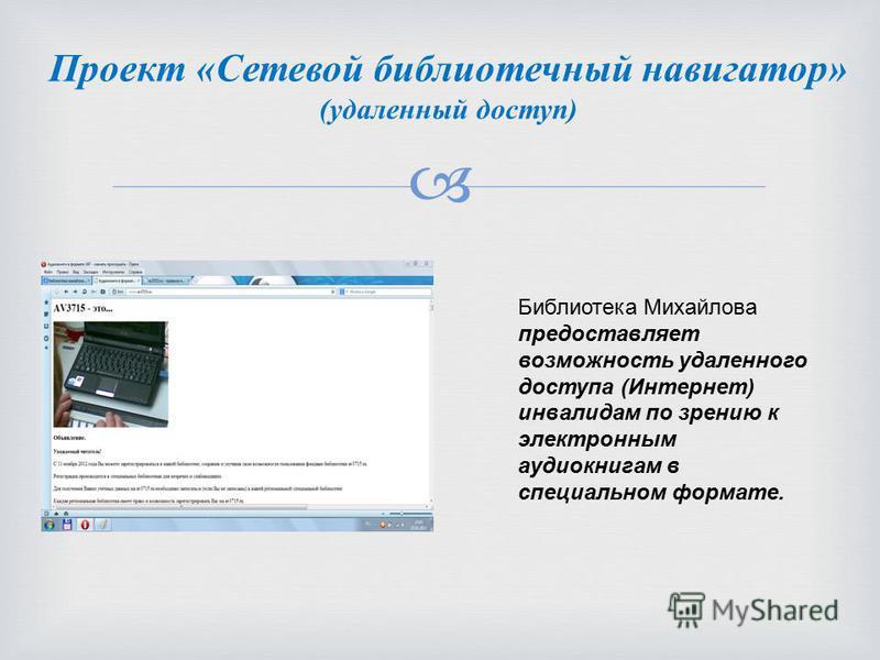 Проект «Сетевой библиотечный навигатор» (удаленный доступ) Библиотека Михайлова предоставляет возможность удаленного доступа (Интернет) инвалидам по зрению к электронным аудиокнигам в специальном формате.