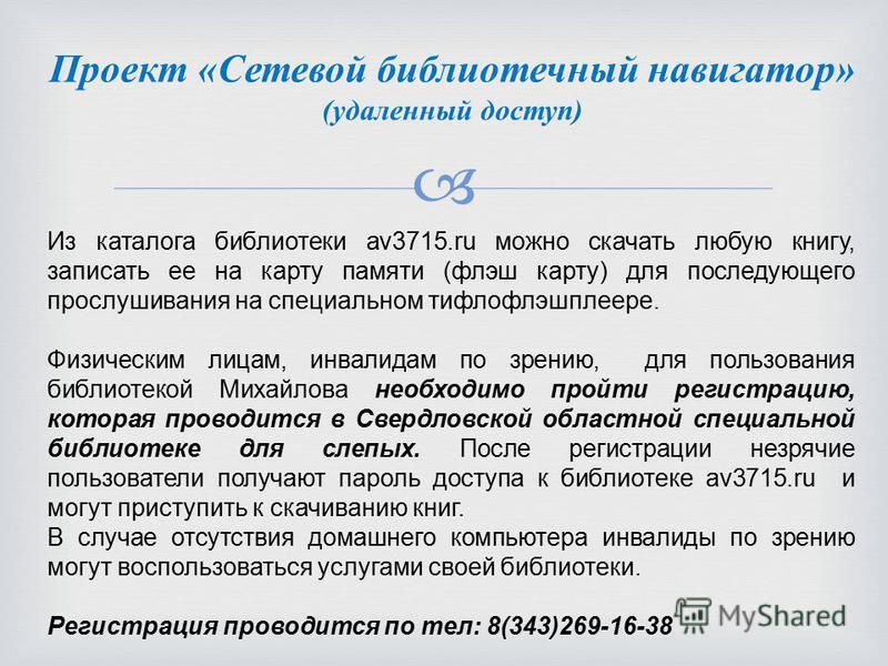 Из каталога библиотеки av3715. ru можно скачать любую книгу, записать ее на карту памяти (флэш карту) для последующего прослушивания на специальном тифлофлэшплеере. Физическим лицам, инвалидам по зрению, для пользования библиотекой Михайлова необходи