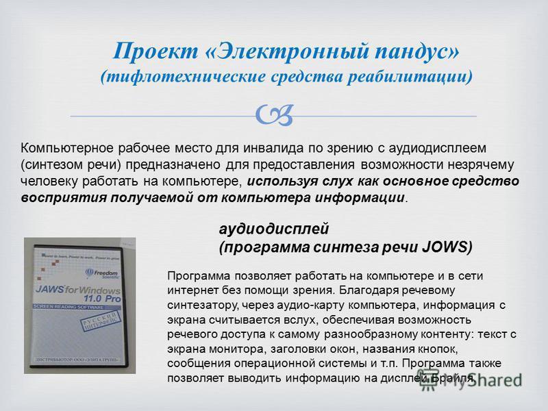 Проект «Электронный пандус» (тифлотехнические средства реабилитации) Компьютерное рабочее место для инвалида по зрению с аудиодисплеем (синтезом речи) предназначено для предоставления возможности незрячему человеку работать на компьютере, используя с