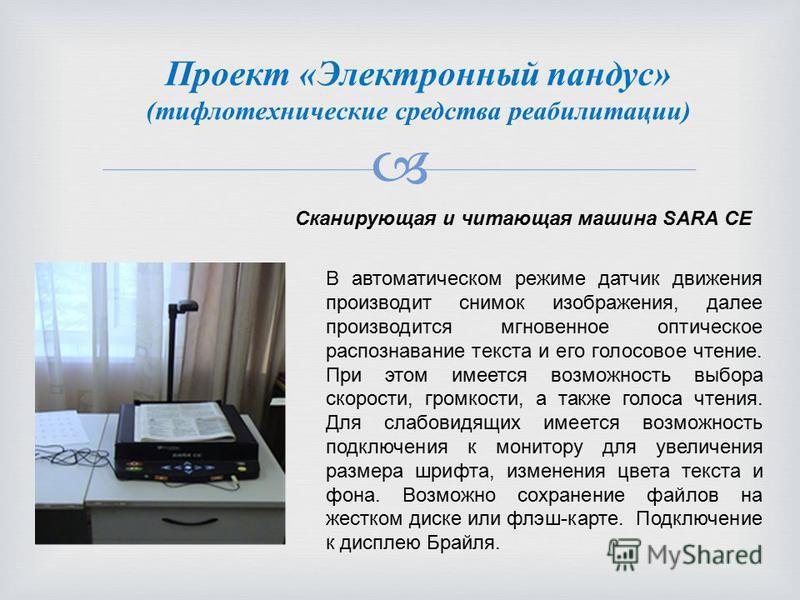 Проект «Электронный пандус» (тифлотехнические средства реабилитации) Сканирующая и читающая машина SARA СE В автоматическом режиме датчик движения производит снимок изображения, далее производится мгновенное оптическое распознавание текста и его голо