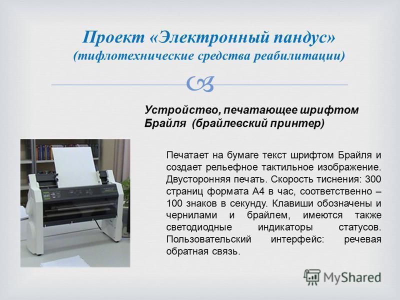 Проект «Электронный пандус» (тифлотехнические средства реабилитации) Устройство, печатающее шрифтом Брайля (брайлевский принтер) Печатает на бумаге текст шрифтом Брайля и создает рельефное тактильное изображение. Двусторонняя печать. Скорость тиснени