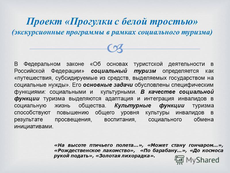 Проект «Прогулки с белой тростью» (экскурсионные программы в рамках социального туризма) В Федеральном законе «Об основах туристской деятельности в Российской Федерации» социальный туризм определяется как «путешествия, субсидируемые из средств, выдел