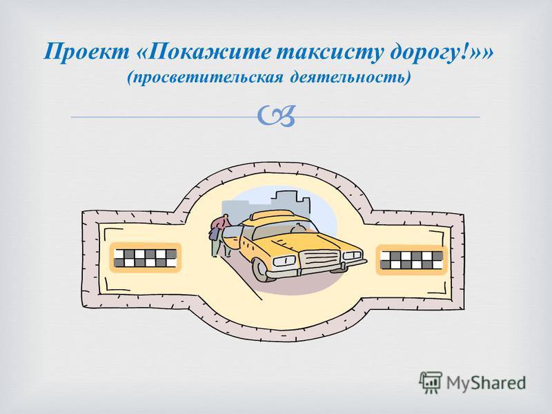 Проект «Покажите таксисту дорогу!»» (просветительская деятельность)