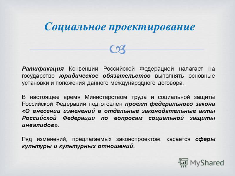 Ратификация Конвенции Российской Федерацией налагает на государство юридическое обязательство выполнять основные установки и положения данного международного договора. В настоящее время Министерством труда и социальной защиты Российской Федерации под