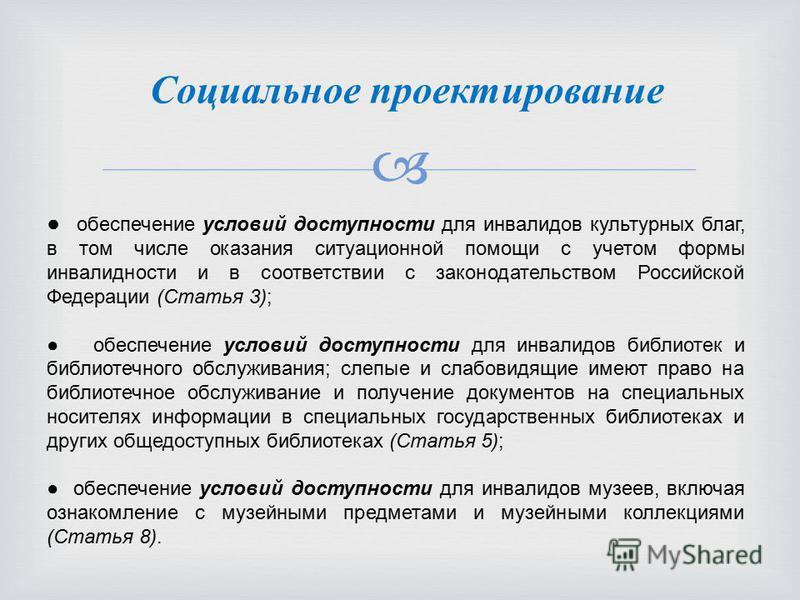 Социальное проектирование обеспечение условий доступности для инвалидов культурных благ, в том числе оказания ситуационной помощи с учетом формы инвалидности и в соответствии с законодательством Российской Федерации (Статья 3); обеспечение условий до