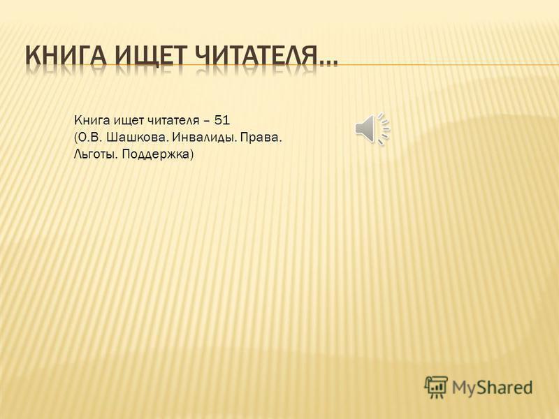 Книга ищет читателя – 51 (О.В. Шашкова. Инвалиды. Права. Льготы. Поддержка)