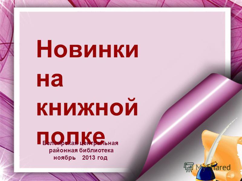 Новинки на книжной полке Белоярская центральная районная библиотека ноябрь 2013 год